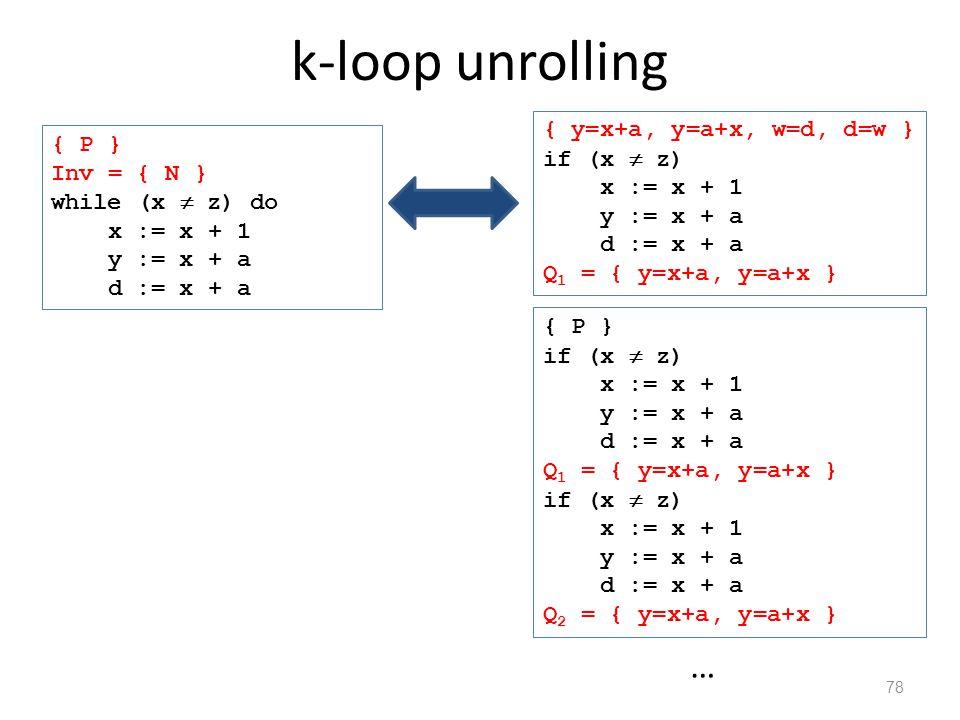 k-loop unrolling 78 { P } if (x  z) x := x + 1 y := x + a d := x + a Q 1 = { y=x+a, y=a+x } if (x  z) x := x + 1 y := x + a d := x + a Q 2 = { y=x+a, y=a+x } … { P } Inv = { N } while (x  z) do x := x + 1 y := x + a d := x + a { y=x+a, y=a+x, w=d, d=w } if (x  z) x := x + 1 y := x + a d := x + a Q 1 = { y=x+a, y=a+x }