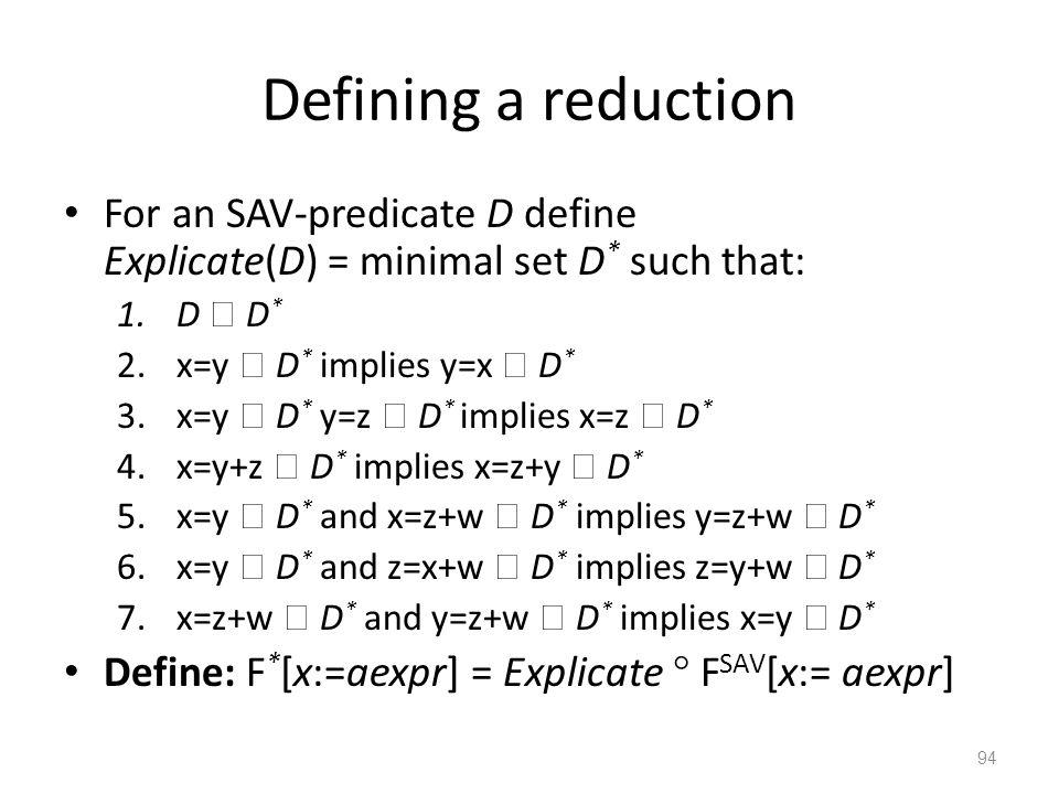 Defining a reduction For an SAV-predicate D define Explicate(D) = minimal set D * such that: 1.D  D * 2.x=y  D * implies y=x  D * 3.x=y  D * y=z  D * implies x=z  D * 4.x=y+z  D * implies x=z+y  D * 5.x=y  D * and x=z+w  D * implies y=z+w  D * 6.x=y  D * and z=x+w  D * implies z=y+w  D * 7.x=z+w  D * and y=z+w  D * implies x=y  D * Define: F * [x:=aexpr] = Explicate  F SAV [x:= aexpr] 94