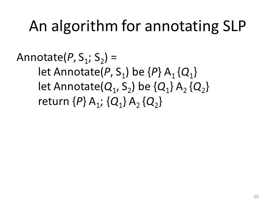 An algorithm for annotating SLP Annotate(P, S 1 ; S 2 ) = let Annotate(P, S 1 ) be {P} A 1 {Q 1 } let Annotate(Q 1, S 2 ) be {Q 1 } A 2 {Q 2 } return {P} A 1 ; {Q 1 } A 2 {Q 2 } 96