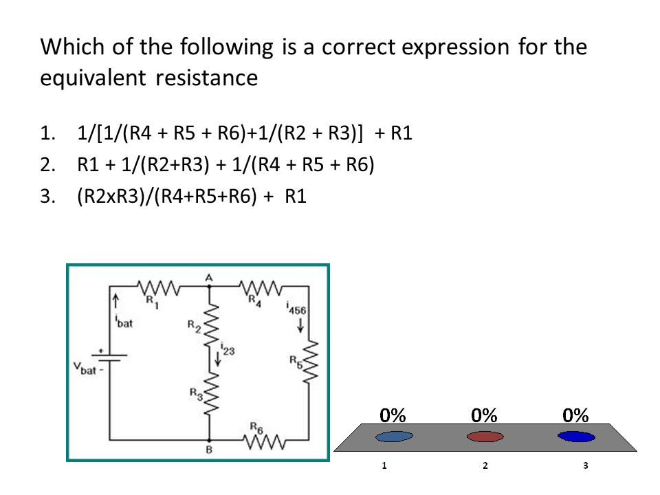 Which of the following is a correct expression for the equivalent resistance 1.1/[1/(R4 + R5 + R6)+1/(R2 + R3)] + R1 2.R1 + 1/(R2+R3) + 1/(R4 + R5 + R6) 3.(R2xR3)/(R4+R5+R6) + R1