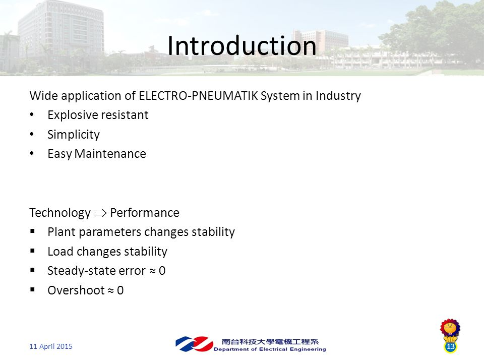 13 Introduction Wide application of ELECTRO-PNEUMATIK System in Industry Explosive resistant Simplicity Easy Maintenance 11 April 2015 Technology  Performance  Plant parameters changes stability  Load changes stability  Steady-state error ≈ 0  Overshoot ≈ 0