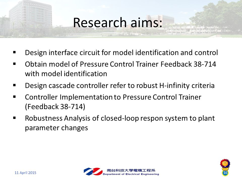 11 April 201516 Research aims:  Design interface circuit for model identification and control  Obtain model of Pressure Control Trainer Feedback 38-714 with model identification  Design cascade controller refer to robust H-infinity criteria  Controller Implementation to Pressure Control Trainer (Feedback 38-714)  Robustness Analysis of closed-loop respon system to plant parameter changes