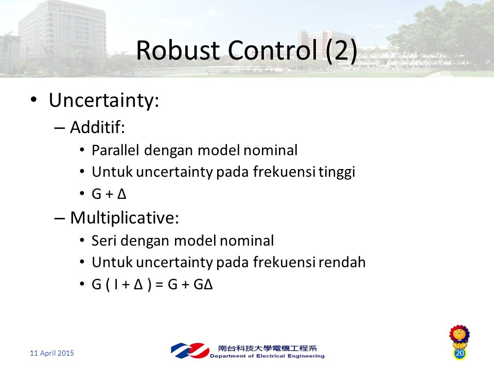 11 April 201520 Robust Control (2) Uncertainty: – Additif: Parallel dengan model nominal Untuk uncertainty pada frekuensi tinggi G + ∆ – Multiplicative: Seri dengan model nominal Untuk uncertainty pada frekuensi rendah G ( I + ∆ ) = G + G∆