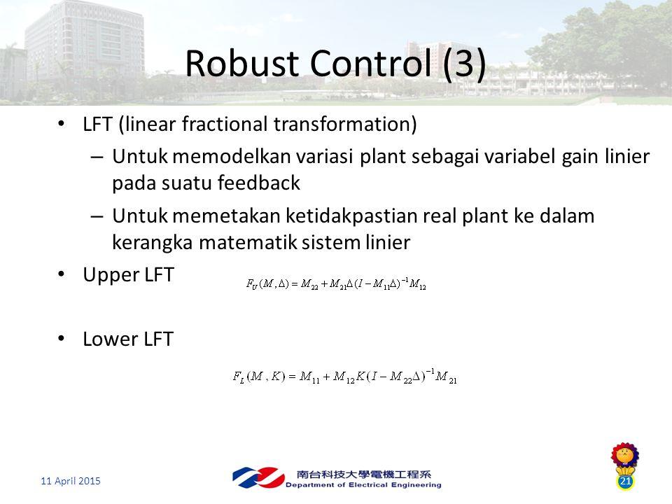 21 Robust Control (3) 11 April 2015 LFT (linear fractional transformation) – Untuk memodelkan variasi plant sebagai variabel gain linier pada suatu feedback – Untuk memetakan ketidakpastian real plant ke dalam kerangka matematik sistem linier Upper LFT Lower LFT