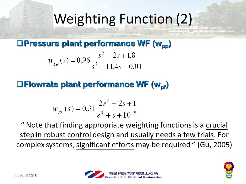 11 April 201533 Weighting Function (2)  Pressure plant performance WF (w pp )  Flowrate plant performance WF (w pf ) Note that finding appropriate weighting functions is a crucial step in robust control design and usually needs a few trials.