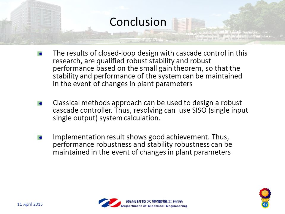 11 April 201547 Conclusion The results of closed-loop design with cascade control in this research, are qualified robust stability and robust performance based on the small gain theorem, so that the stability and performance of the system can be maintained in the event of changes in plant parameters Classical methods approach can be used to design a robust cascade controller.