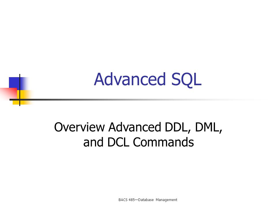 BACS 485—Database Management Advanced SQL Overview Advanced DDL, DML, and DCL Commands