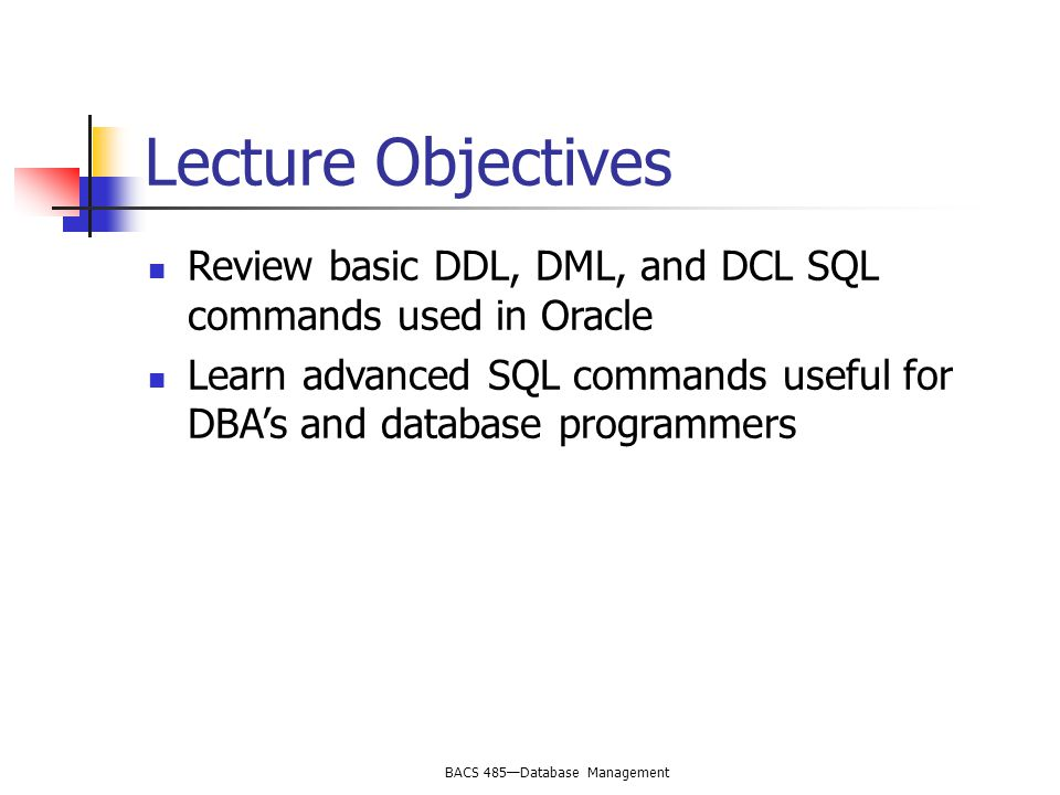 BACS 485—Database Management Lecture Objectives Review basic DDL, DML, and DCL SQL commands used in Oracle Learn advanced SQL commands useful for DBA's and database programmers