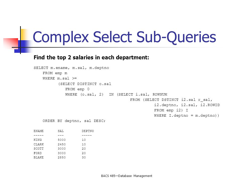 BACS 485—Database Management Complex Select Sub-Queries Find the top 2 salaries in each department: SELECT m.ename, m.sal, m.deptno FROM emp m WHERE m.sal >= (SELECT DISTINCT o.sal FROM emp 0 WHERE (o.sal, 2) IN (SELECT i.sal, ROWNUM FROM (SELECT DSTINCT i2.sal r_sal, i2.deptno, i2.sal, i2.ROWID FROM emp i2) I WHERE I.deptno = m.deptno)) ORDER BY deptno, sal DESC; ENAMESALDEPTNO KING CLARK SCOTT FORD BLAKE285030