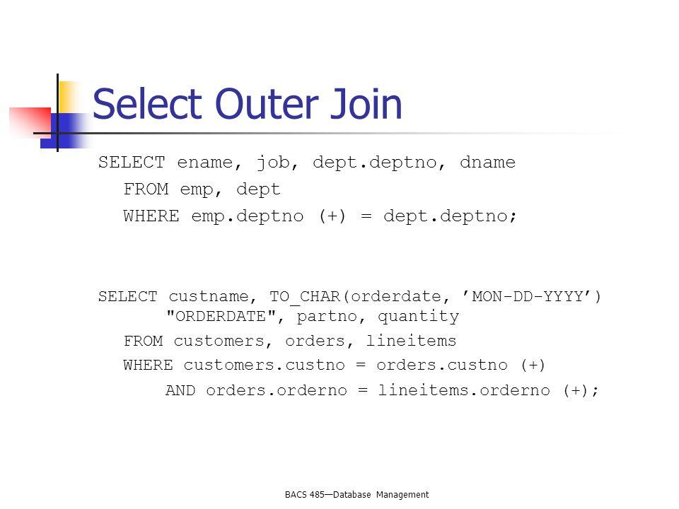 BACS 485—Database Management Select Outer Join SELECT ename, job, dept.deptno, dname FROM emp, dept WHERE emp.deptno (+) = dept.deptno; SELECT custnam