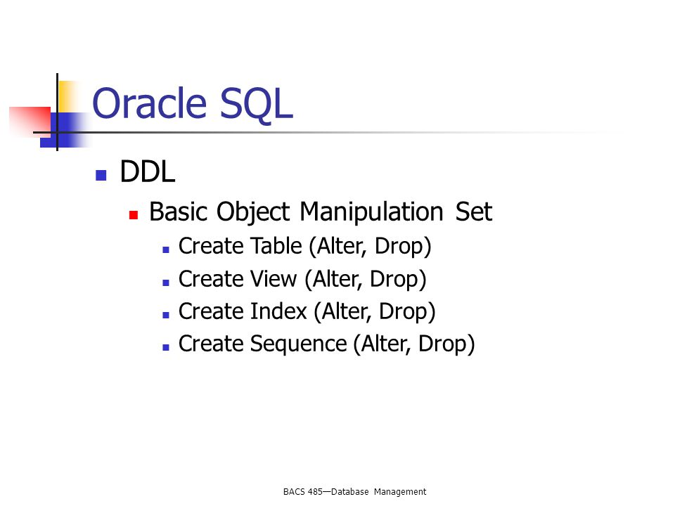 BACS 485—Database Management Oracle SQL DDL Basic Object Manipulation Set Create Table (Alter, Drop) Create View (Alter, Drop) Create Index (Alter, Drop) Create Sequence (Alter, Drop)