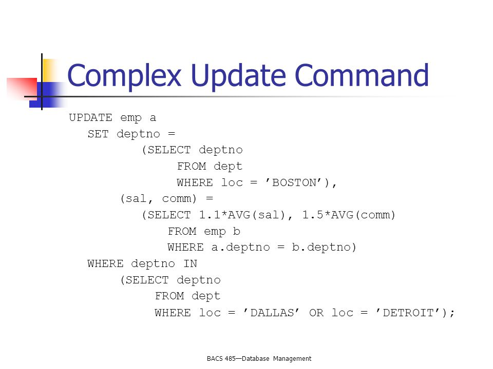 BACS 485—Database Management Complex Update Command UPDATE emp a SET deptno = (SELECT deptno FROM dept WHERE loc = 'BOSTON'), (sal, comm) = (SELECT 1.1*AVG(sal), 1.5*AVG(comm) FROM emp b WHERE a.deptno = b.deptno) WHERE deptno IN (SELECT deptno FROM dept WHERE loc = 'DALLAS' OR loc = 'DETROIT');