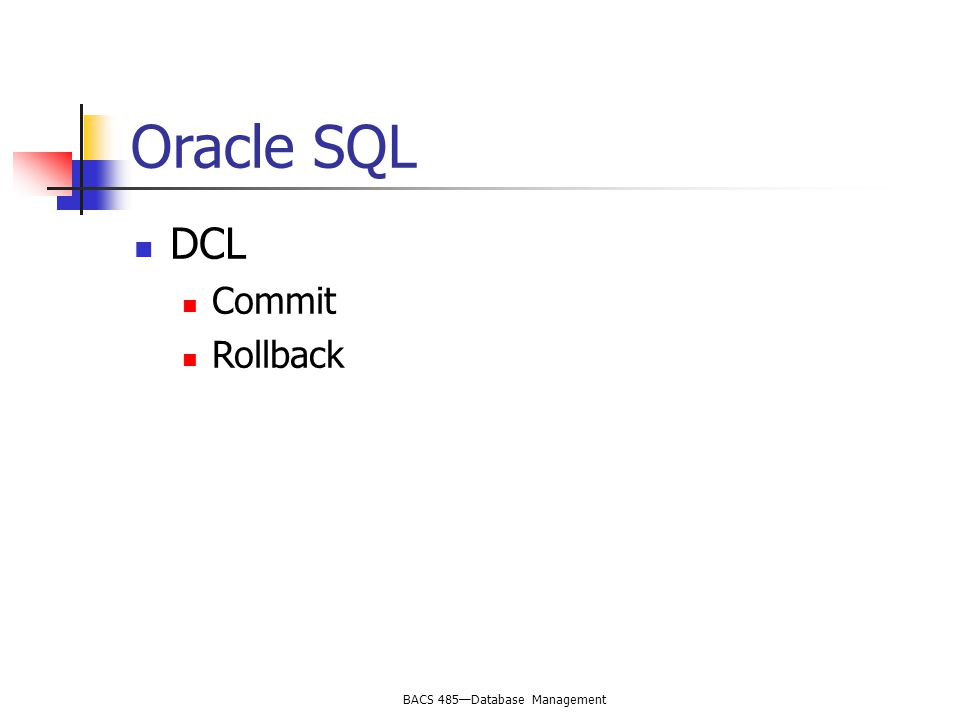 BACS 485—Database Management Oracle SQL DCL Commit Rollback