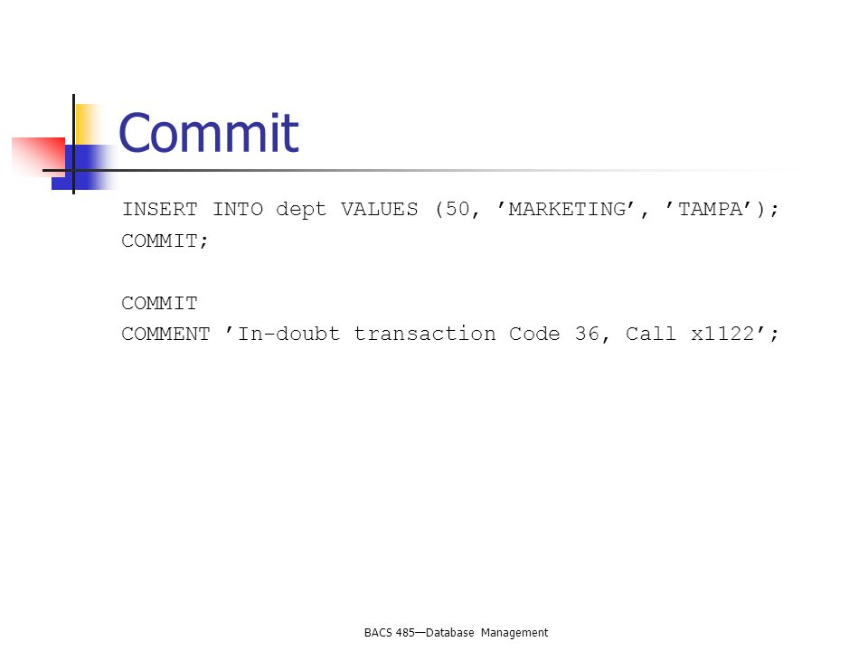 BACS 485—Database Management Commit INSERT INTO dept VALUES (50, 'MARKETING', 'TAMPA'); COMMIT; COMMIT COMMENT 'In-doubt transaction Code 36, Call x1122';
