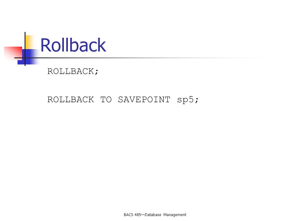 BACS 485—Database Management Rollback ROLLBACK; ROLLBACK TO SAVEPOINT sp5;