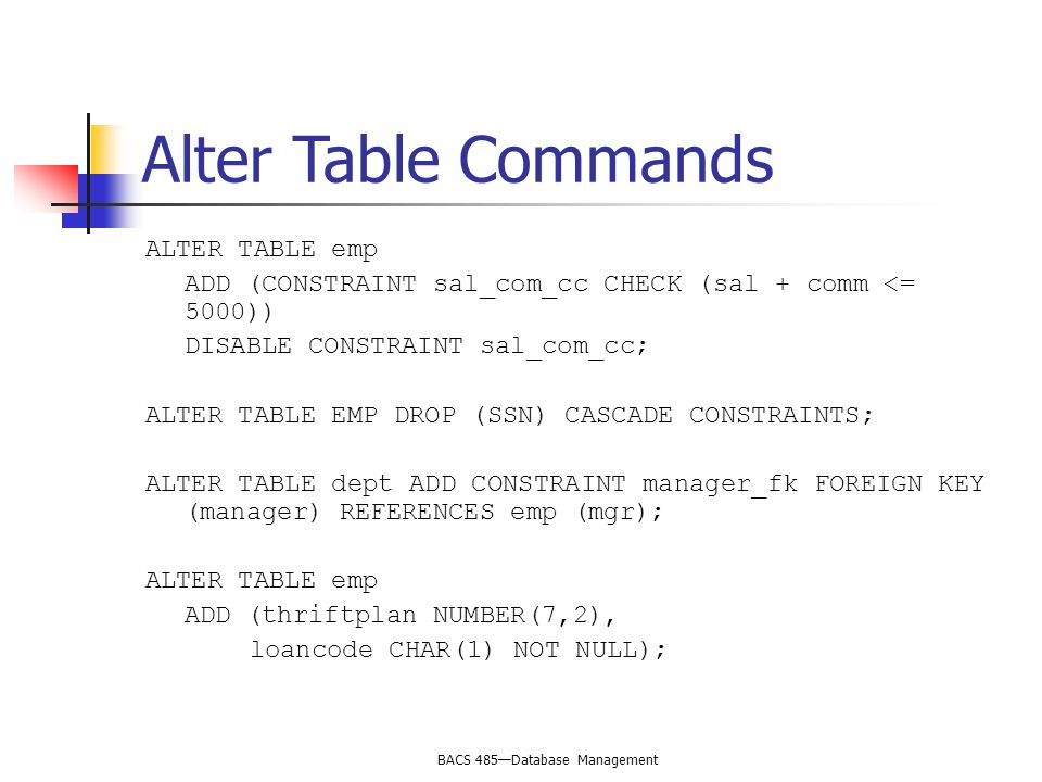 BACS 485—Database Management Alter Table Commands ALTER TABLE emp ADD (CONSTRAINT sal_com_cc CHECK (sal + comm <= 5000)) DISABLE CONSTRAINT sal_com_cc; ALTER TABLE EMP DROP (SSN) CASCADE CONSTRAINTS; ALTER TABLE dept ADD CONSTRAINT manager_fk FOREIGN KEY (manager) REFERENCES emp (mgr); ALTER TABLE emp ADD (thriftplan NUMBER(7,2), loancode CHAR(1) NOT NULL);