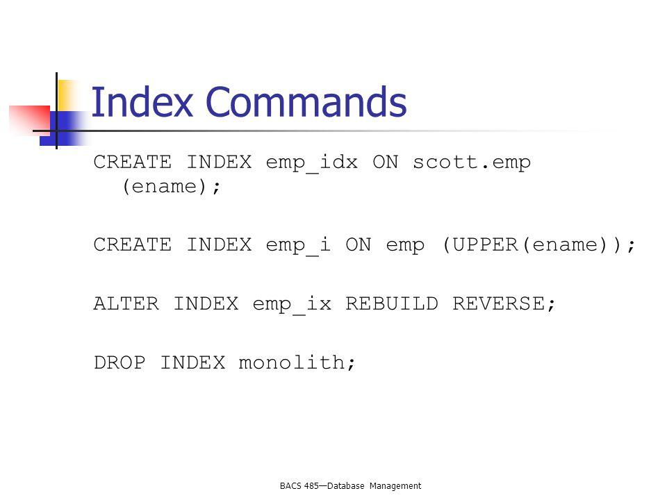 BACS 485—Database Management Index Commands CREATE INDEX emp_idx ON scott.emp (ename); CREATE INDEX emp_i ON emp (UPPER(ename)); ALTER INDEX emp_ix RE