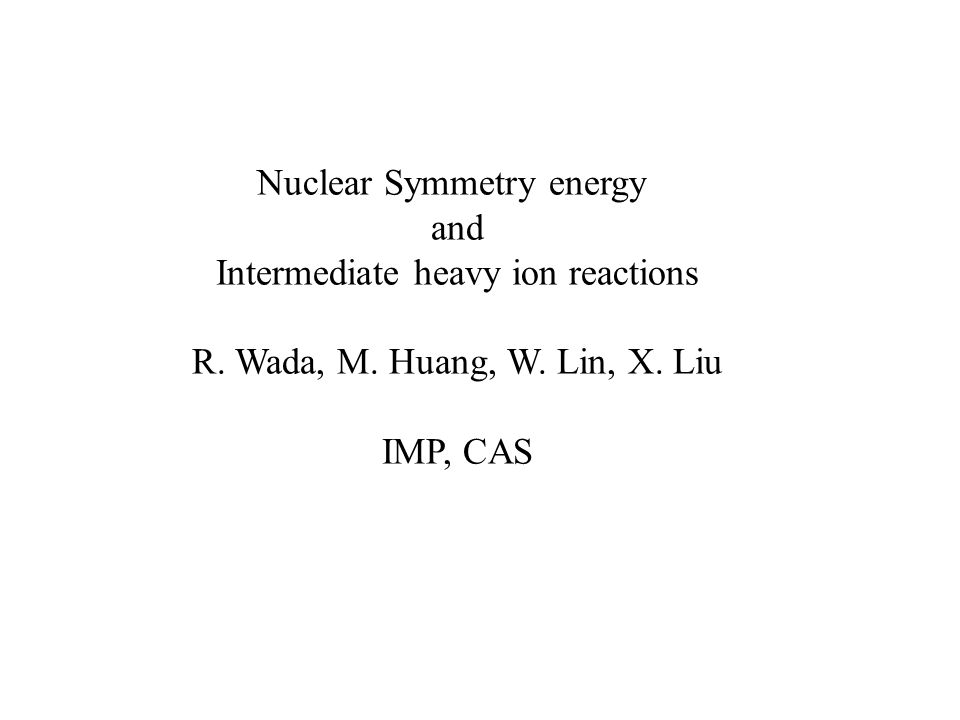 Nuclear Symmetry energy and Intermediate heavy ion reactions R. Wada, M. Huang, W. Lin, X. Liu IMP, CAS