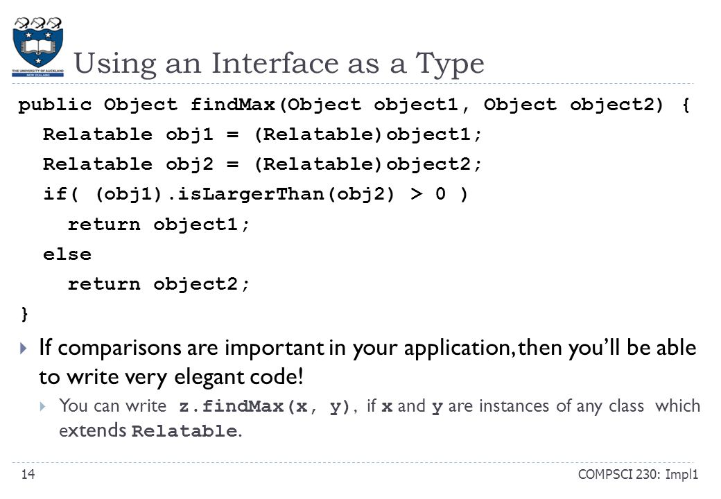 Using an Interface as a Type COMPSCI 230: Impl114 public Object findMax(Object object1, Object object2) { Relatable obj1 = (Relatable)object1; Relatable obj2 = (Relatable)object2; if( (obj1).isLargerThan(obj2) > 0 ) return object1; else return object2; }  If comparisons are important in your application, then you'll be able to write very elegant code.