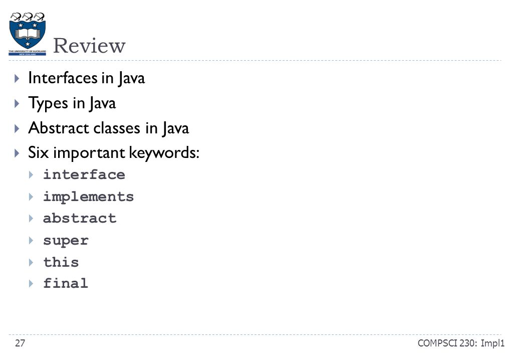 Review COMPSCI 230: Impl127  Interfaces in Java  Types in Java  Abstract classes in Java  Six important keywords:  interface  implements  abstract  super  this  final