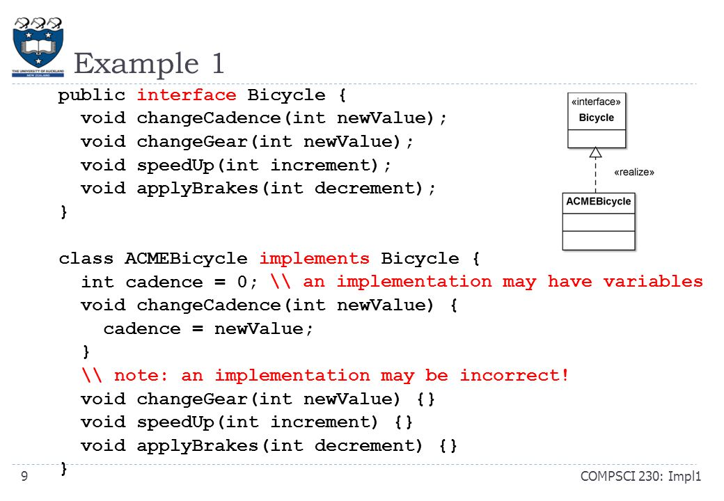 Example 1 COMPSCI 230: Impl19 public interface Bicycle { void changeCadence(int newValue); void changeGear(int newValue); void speedUp(int increment); void applyBrakes(int decrement); } class ACMEBicycle implements Bicycle { int cadence = 0; void changeCadence(int newValue) { cadence = newValue; } \\ note: an implementation may be incorrect.