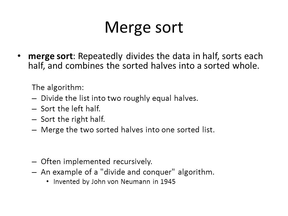 Merge sort merge sort: Repeatedly divides the data in half, sorts each half, and combines the sorted halves into a sorted whole. The algorithm: – Divi