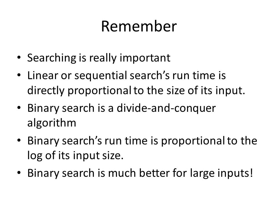 Remember Searching is really important Linear or sequential search's run time is directly proportional to the size of its input. Binary search is a di