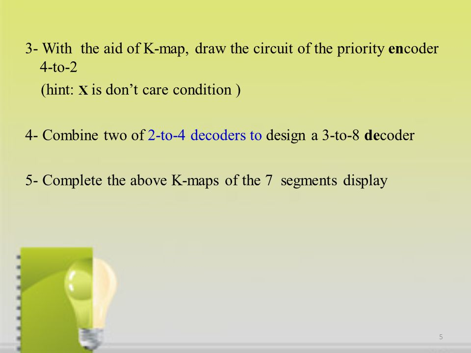 3- With the aid of K-map, draw the circuit of the priority encoder 4-to-2 (hint: X is don't care condition ) 4- Combine two of 2-to-4 decoders to design a 3-to-8 decoder 5- Complete the above K-maps of the 7 segments display 5