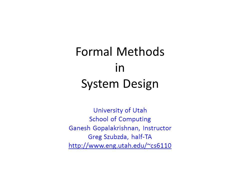 Formal Methods in System Design University of Utah School of Computing Ganesh Gopalakrishnan, Instructor Greg Szubzda, half-TA http://www.eng.utah.edu/~cs6110