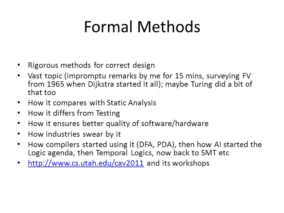 Formal Methods Rigorous methods for correct design Vast topic (impromptu remarks by me for 15 mins, surveying FV from 1965 when Dijkstra started it all); maybe Turing did a bit of that too How it compares with Static Analysis How it differs from Testing How it ensures better quality of software/hardware How industries swear by it How compilers started using it (DFA, PDA), then how AI started the Logic agenda, then Temporal Logics, now back to SMT etc http://www.cs.utah.edu/cav2011 and its workshops http://www.cs.utah.edu/cav2011
