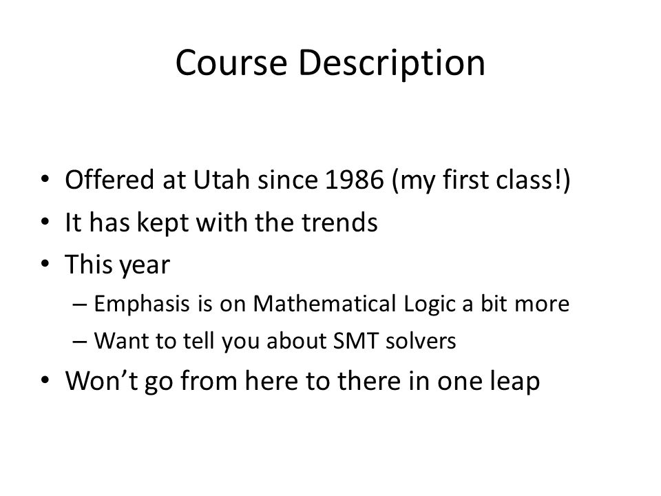 Course Description Offered at Utah since 1986 (my first class!) It has kept with the trends This year – Emphasis is on Mathematical Logic a bit more – Want to tell you about SMT solvers Won't go from here to there in one leap