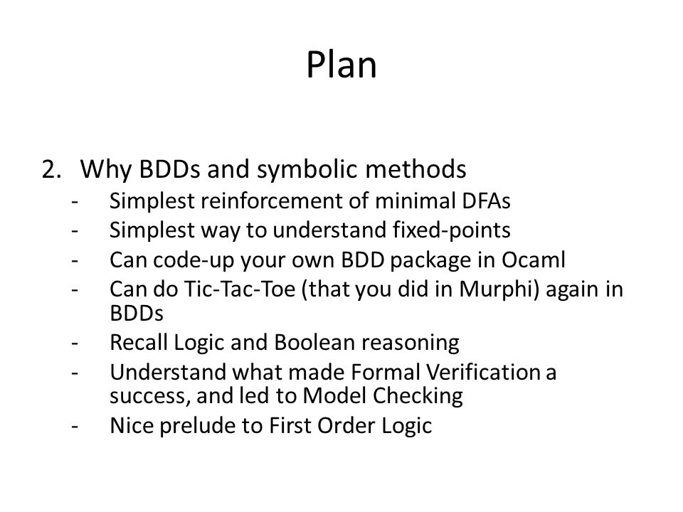 Plan 2.Why BDDs and symbolic methods -Simplest reinforcement of minimal DFAs -Simplest way to understand fixed-points -Can code-up your own BDD packag
