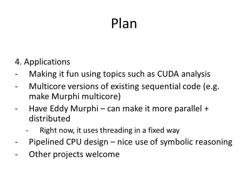Plan 4. Applications -Making it fun using topics such as CUDA analysis -Multicore versions of existing sequential code (e.g. make Murphi multicore) -H