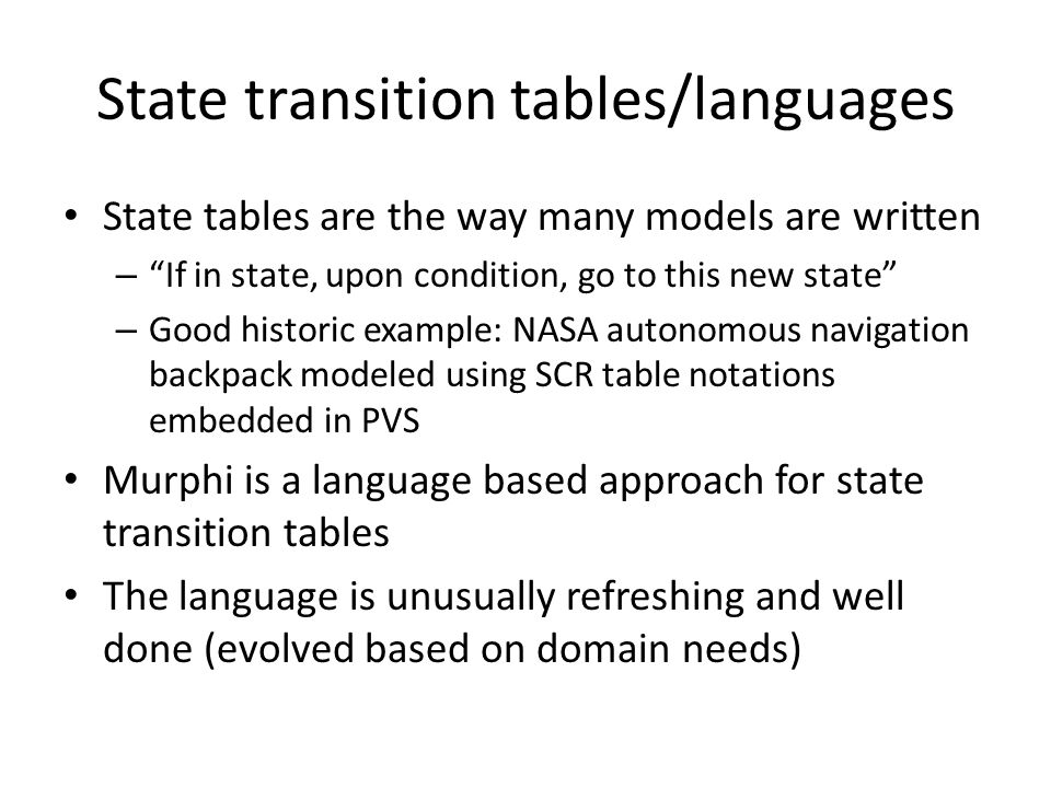 State transition tables/languages State tables are the way many models are written – If in state, upon condition, go to this new state – Good historic example: NASA autonomous navigation backpack modeled using SCR table notations embedded in PVS Murphi is a language based approach for state transition tables The language is unusually refreshing and well done (evolved based on domain needs)