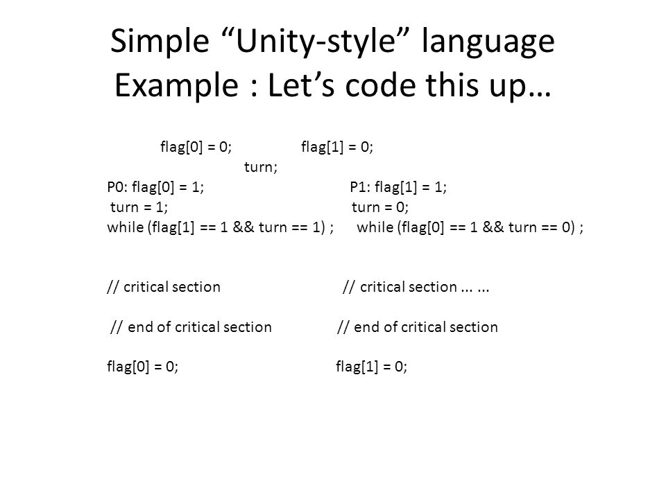 Simple Unity-style language Example : Let's code this up… flag[0] = 0; flag[1] = 0; turn; P0: flag[0] = 1; P1: flag[1] = 1; turn = 1; turn = 0; while (flag[1] == 1 && turn == 1) ; while (flag[0] == 1 && turn == 0) ; // critical section // critical section......