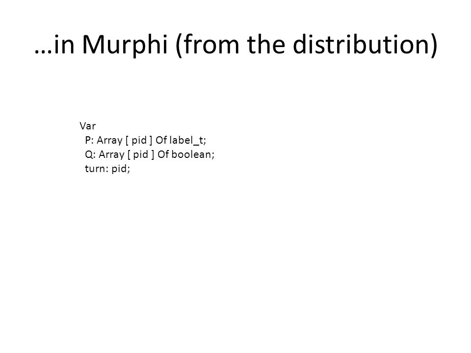 …in Murphi (from the distribution) Var P: Array [ pid ] Of label_t; Q: Array [ pid ] Of boolean; turn: pid;