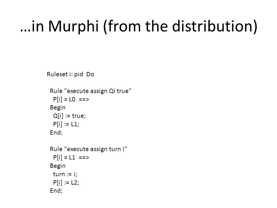 …in Murphi (from the distribution) Ruleset i: pid Do Rule execute assign Qi true P[i] = L0 ==> Begin Q[i] := true; P[i] := L1; End; Rule execute assign turn i P[i] = L1 ==> Begin turn := i; P[i] := L2; End;