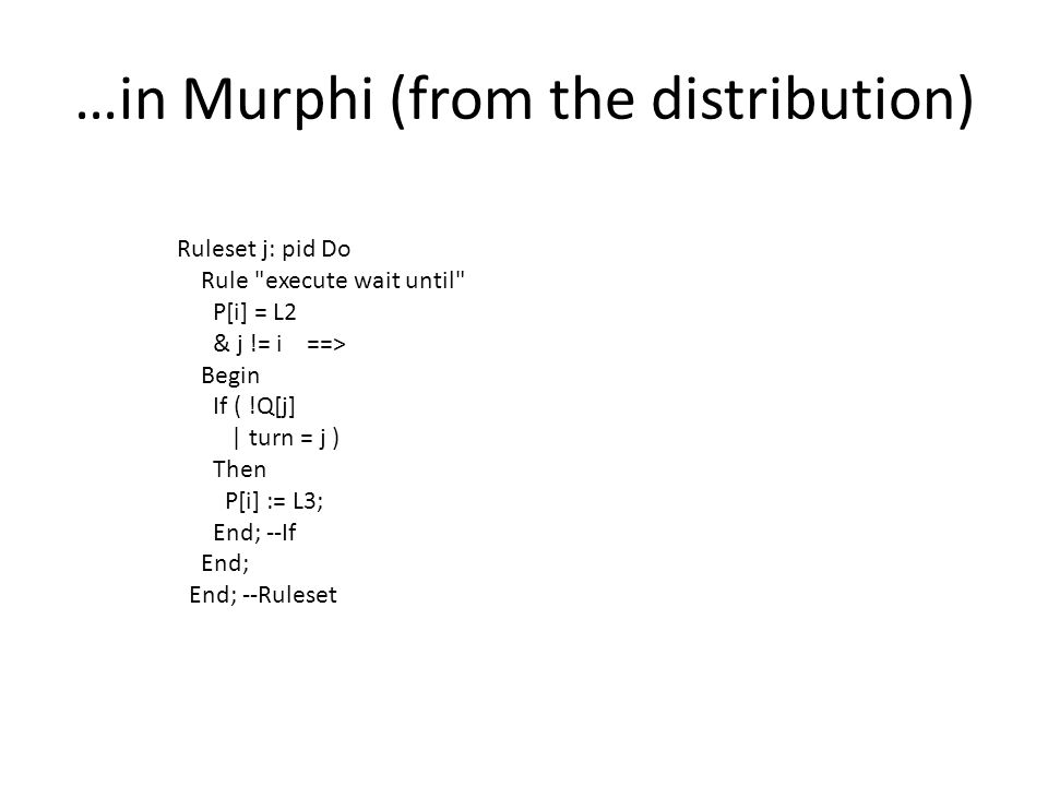 …in Murphi (from the distribution) Ruleset j: pid Do Rule execute wait until P[i] = L2 & j != i ==> Begin If ( !Q[j] | turn = j ) Then P[i] := L3; End; --If End; End; --Ruleset