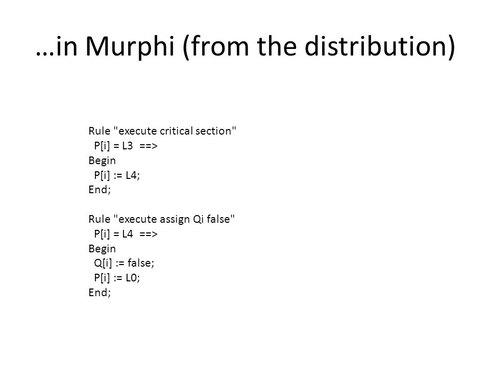 …in Murphi (from the distribution) Rule execute critical section P[i] = L3 ==> Begin P[i] := L4; End; Rule execute assign Qi false P[i] = L4 ==> Begin Q[i] := false; P[i] := L0; End;
