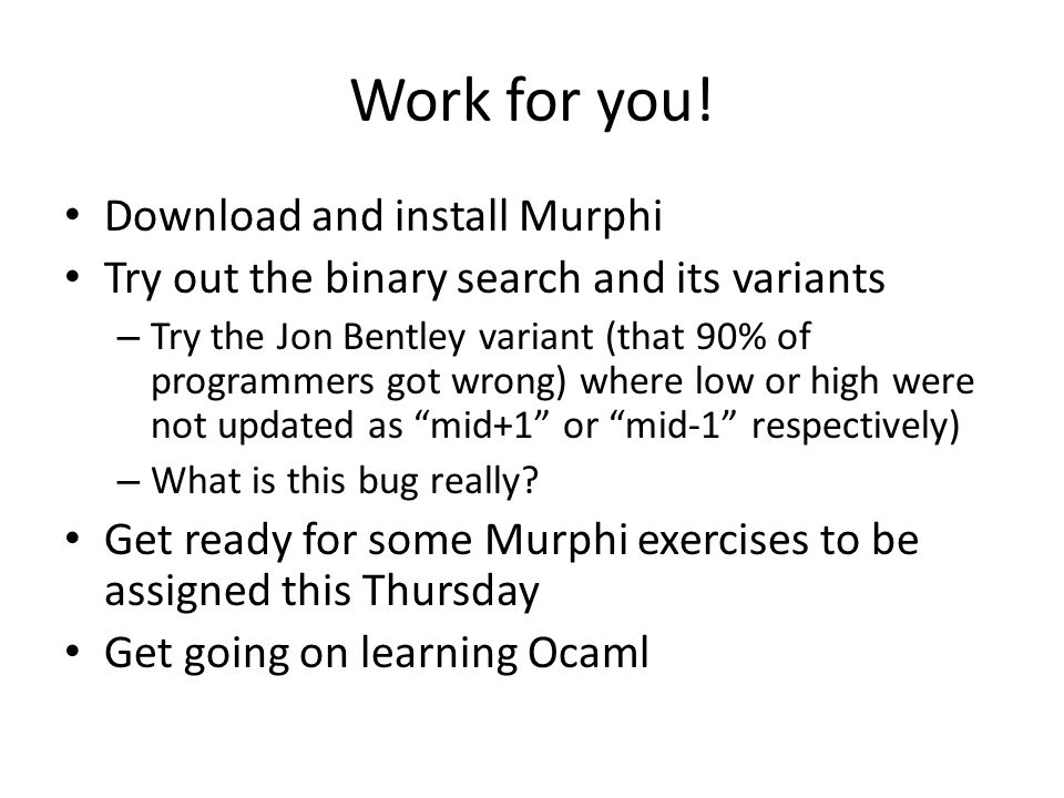 Work for you! Download and install Murphi Try out the binary search and its variants – Try the Jon Bentley variant (that 90% of programmers got wrong)