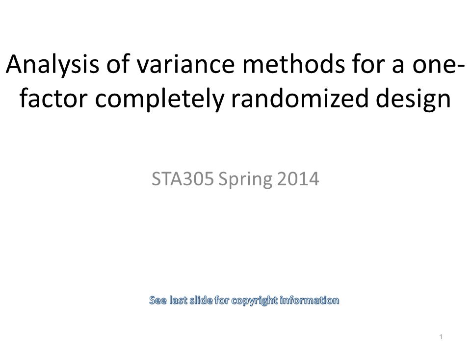 Analysis of variance methods for a one- factor completely randomized design STA305 Spring 2014 1