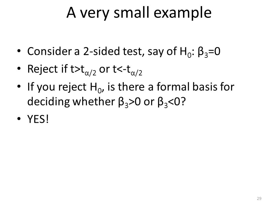 A very small example Consider a 2-sided test, say of H 0 : β 3 =0 Reject if t>t α/2 or t<-t α/2 If you reject H 0, is there a formal basis for decidin