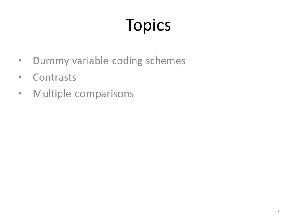 Topics Dummy variable coding schemes Contrasts Multiple comparisons 3