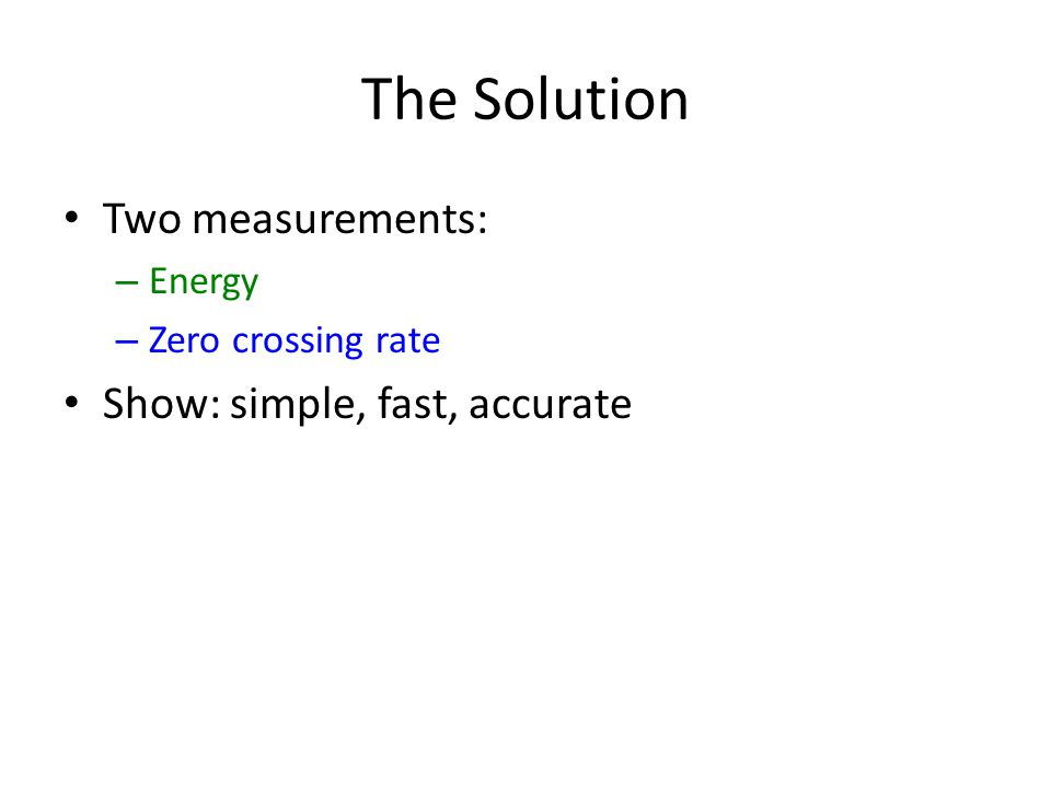 The Solution Two measurements: – Energy – Zero crossing rate Show: simple, fast, accurate