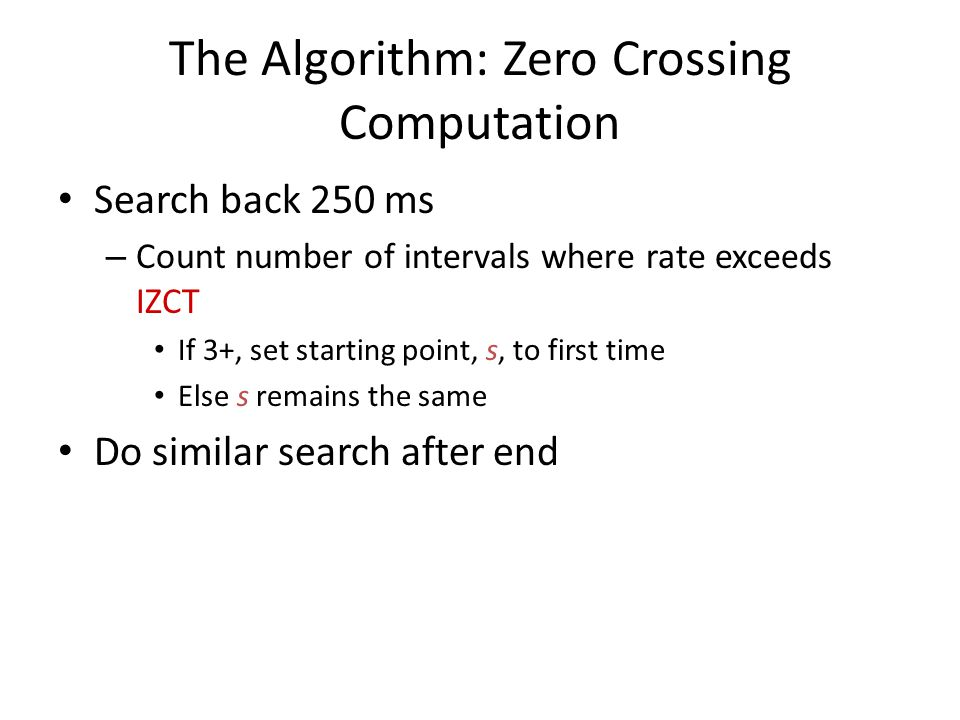 The Algorithm: Zero Crossing Computation Search back 250 ms – Count number of intervals where rate exceeds IZCT If 3+, set starting point, s, to first time Else s remains the same Do similar search after end