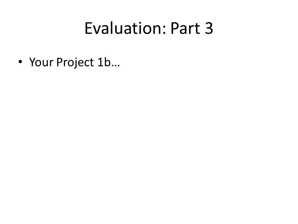 Evaluation: Part 3 Your Project 1b…