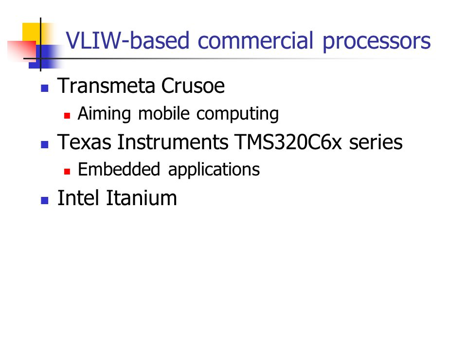 VLIW-based commercial processors Transmeta Crusoe Aiming mobile computing Texas Instruments TMS320C6x series Embedded applications Intel Itanium