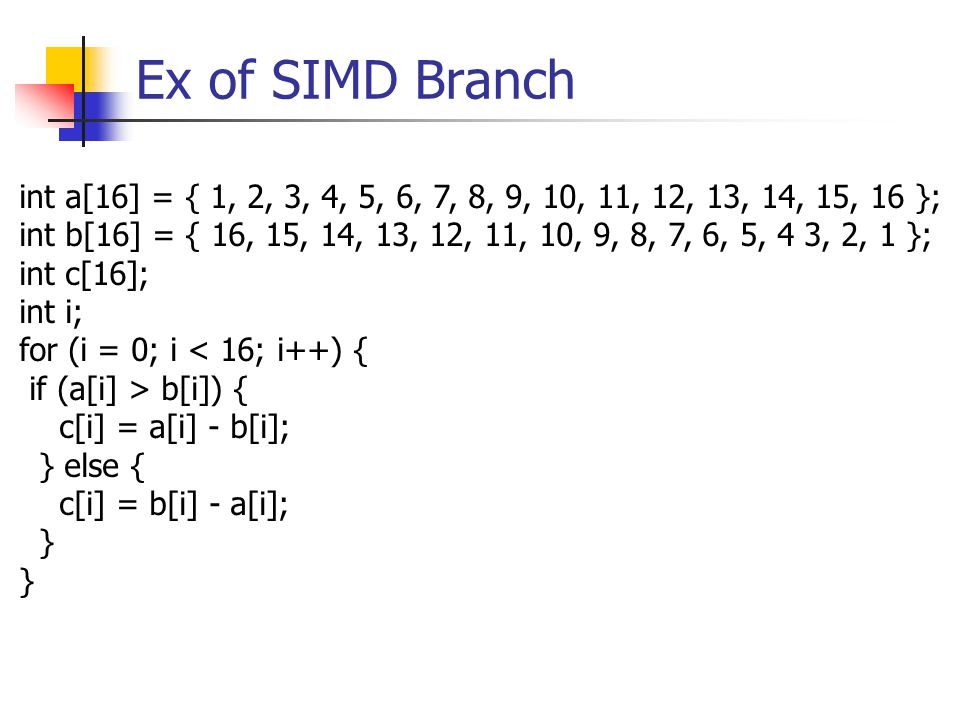 Ex of SIMD Branch int a[16] = { 1, 2, 3, 4, 5, 6, 7, 8, 9, 10, 11, 12, 13, 14, 15, 16 }; int b[16] = { 16, 15, 14, 13, 12, 11, 10, 9, 8, 7, 6, 5, 4 3, 2, 1 }; int c[16]; int i; for (i = 0; i < 16; i++) { if (a[i] > b[i]) { c[i] = a[i] - b[i]; } else { c[i] = b[i] - a[i]; }
