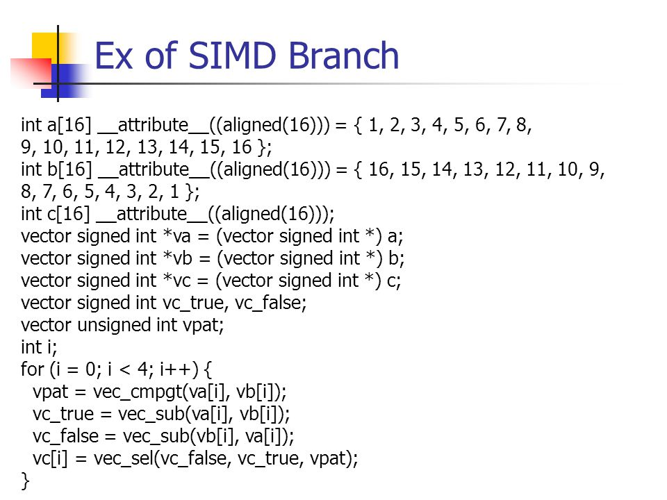 Ex of SIMD Branch int a[16] __attribute__((aligned(16))) = { 1, 2, 3, 4, 5, 6, 7, 8, 9, 10, 11, 12, 13, 14, 15, 16 }; int b[16] __attribute__((aligned(16))) = { 16, 15, 14, 13, 12, 11, 10, 9, 8, 7, 6, 5, 4, 3, 2, 1 }; int c[16] __attribute__((aligned(16))); vector signed int *va = (vector signed int *) a; vector signed int *vb = (vector signed int *) b; vector signed int *vc = (vector signed int *) c; vector signed int vc_true, vc_false; vector unsigned int vpat; int i; for (i = 0; i < 4; i++) { vpat = vec_cmpgt(va[i], vb[i]); vc_true = vec_sub(va[i], vb[i]); vc_false = vec_sub(vb[i], va[i]); vc[i] = vec_sel(vc_false, vc_true, vpat); }
