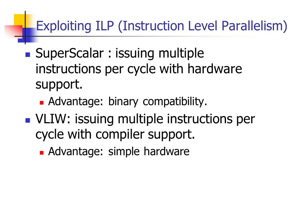 Exploiting ILP (Instruction Level Parallelism) SuperScalar : issuing multiple instructions per cycle with hardware support.